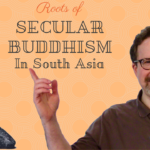Some of Secular Buddhism's Roots are in South Asia